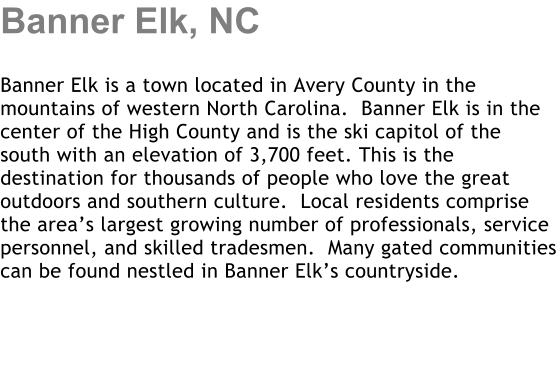 Banner Elk, NC  Banner Elk is a town located in Avery County in the mountains of western North Carolina.  Banner Elk is in the center of the High County and is the ski capitol of the south with an elevation of 3,700 feet. This is the destination for thousands of people who love the great outdoors and southern culture.  Local residents comprise the area's largest growing number of professionals, service personnel, and skilled tradesmen.  Many gated communities can be found nestled in Banner Elk's countryside.